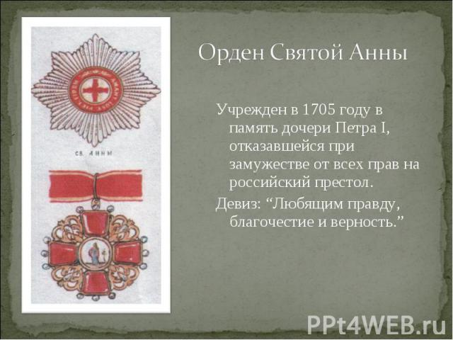 """Орден Святой АнныУчрежден в 1705 году в память дочери Петра I, отказавшейся при замужестве от всех прав на российский престол. Девиз: """"Любящим правду, благочестие и верность."""""""