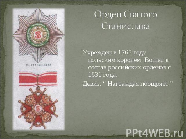 """Орден Святого СтаниславаУчрежден в 1765 году польским королем. Вошел в состав российских орденов с 1831 года.Девиз: """" Награждая поощряет."""""""