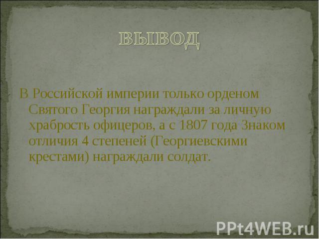 выводВ Российской империи только орденом Святого Георгия награждали за личную храбрость офицеров, а с 1807 года Знаком отличия 4 степеней (Георгиевскими крестами) награждали солдат.
