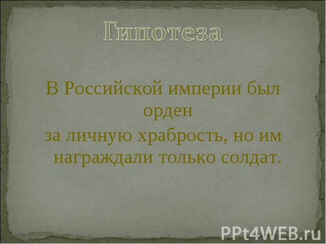 ГипотезаВ Российской империи был орденза личную храбрость, но им награждали только солдат.
