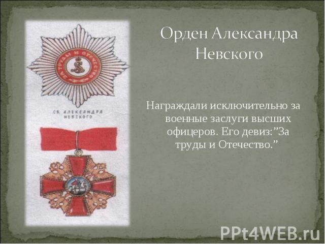 """Орден Александра НевскогоНаграждали исключительно за военные заслуги высших офицеров. Его девиз:""""За труды и Отечество."""""""