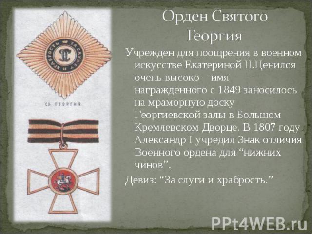Орден Святого ГеоргияУчрежден для поощрения в военном искусстве Екатериной II.Ценился очень высоко – имя награжденного с 1849 заносилось на мраморную доску Георгиевской залы в Большом Кремлевском Дворце. В 1807 году Александр I учредил Знак отличия …