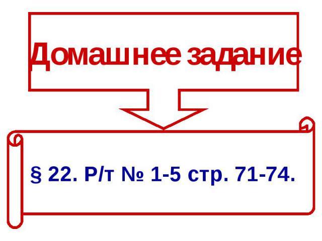 Домашнее задание§ 22. Р/т № 1-5 стр. 71-74.