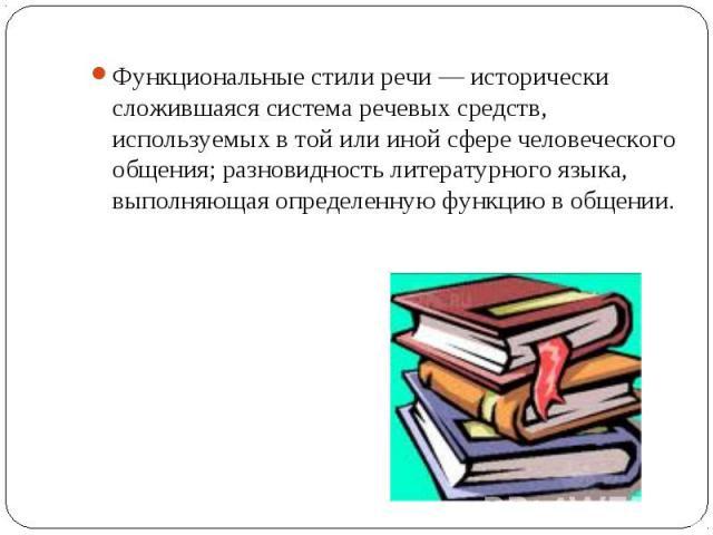 Функциональные стили речи — исторически сложившаяся система речевых средств, используемых в той или иной сфере человеческого общения; разновидность литературного языка, выполняющая определенную функцию в общении.