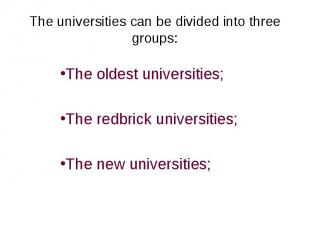 The universities can be divided into three groups:The oldest universities;The re