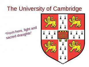 "The University of Cambridge""From here, light and sacred draughts"""