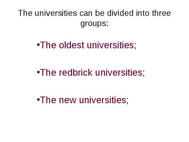The universities can be divided into three groups:The oldest universities;The redbrick universities;The new universities;