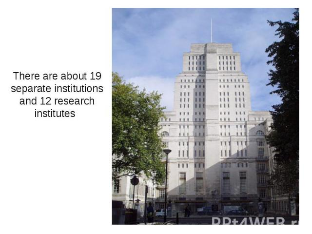 There are about 19 separate institutions and 12 research institutes
