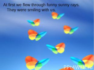 At first we flew through funny sunny rays. They were smiling with us.