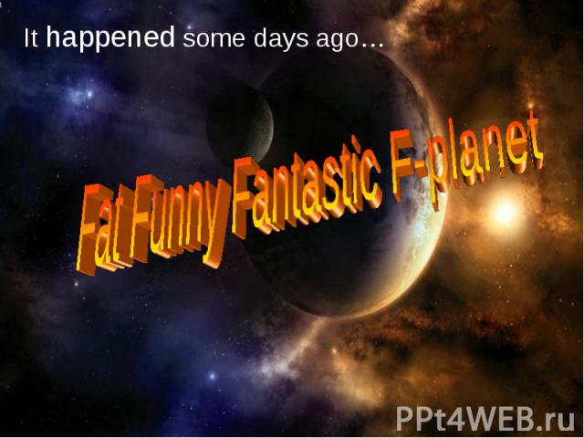 It happened some days ago…Fat Funny Fantastic F-planet