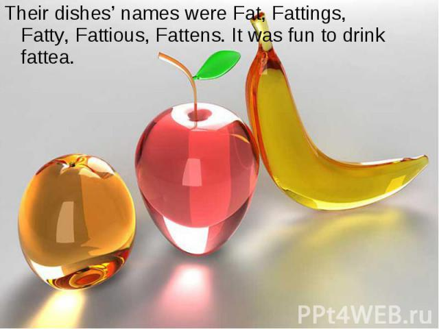 Their dishes' names were Fat, Fattings, Fatty, Fattious, Fattens. It was fun to drink fattea.