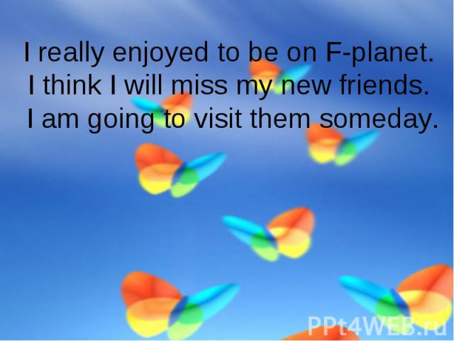 I really enjoyed to be on F-planet.I think I will miss my new friends. I am going to visit them someday.