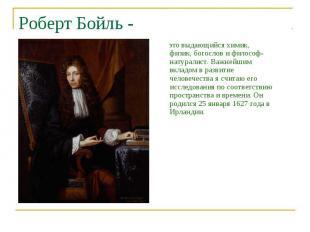 Роберт Бойль - это выдающийся химик, физик, богослов и философ-натуралист. Важне