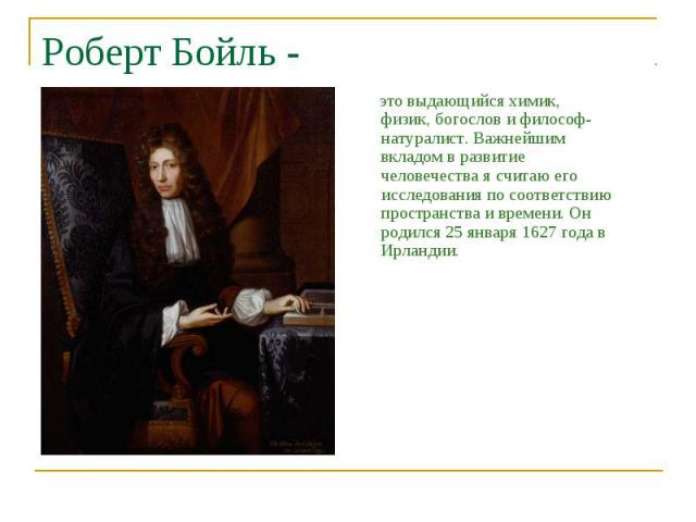 Роберт Бойль - это выдающийся химик, физик, богослов и философ-натуралист. Важнейшим вкладом в развитие человечества я считаю его исследования по соответствию пространства и времени. Он родился 25января 1627года в Ирландии.