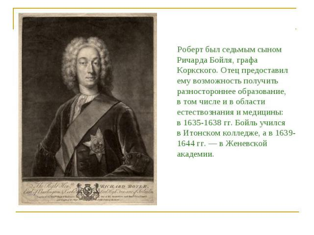 Роберт был седьмым сыном Ричарда Бойля, графа Коркского. Отец предоставил ему возможность получить разностороннее образование, втом числе ивобласти естествознания имедицины: в1635-1638гг.Бойль учился вИтонском колледже, ав1639-1644гг. — в…
