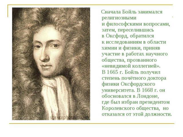 Сначала Бойль занимался религиозными ифилософскими вопросами, затем, переселившись вОксфорд, обратился кисследованиям вобласти химии ифизики, приняв участие вработах научного общества, прозванного «невидимой коллегией». В1665г.Бойль получил…