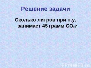 Решение задачиСколько литров при н.у. занимает 45 грамм CO2?