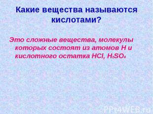 Какие вещества называются кислотами?Это сложные вещества, молекулы которых состо