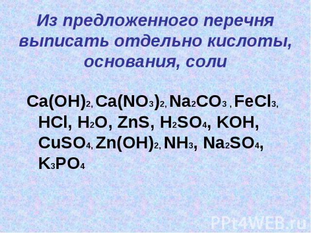 Из предложенного перечня выписать отдельно кислоты, основания, солиCa(OH)2, Ca(NO3)2, Na2CO3 , FeCl3, HCl, H2O, ZnS, H2SO4, KOH, CuSO4, Zn(OH)2, NH3, Na2SO4, K3PO4