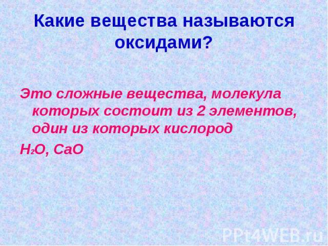 Какие вещества называются оксидами?Это сложные вещества, молекула которых состоит из 2 элементов, один из которых кислородH2O, CaO