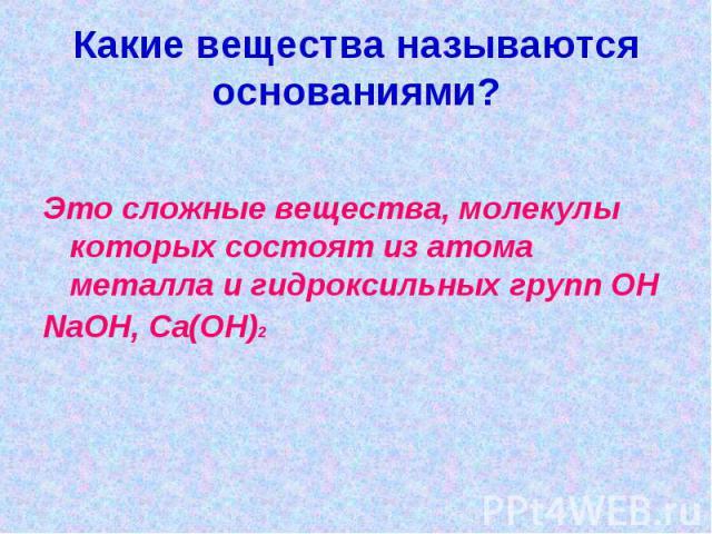 Какие вещества называются основаниями?Это сложные вещества, молекулы которых состоят из атома металла и гидроксильных групп ОНNaOH, Ca(OH)2