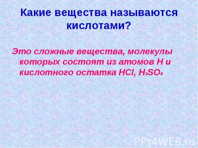 Какие вещества называются кислотами?Это сложные вещества, молекулы которых состоят из атомов Н и кислотного остатка HCl, H2SO4