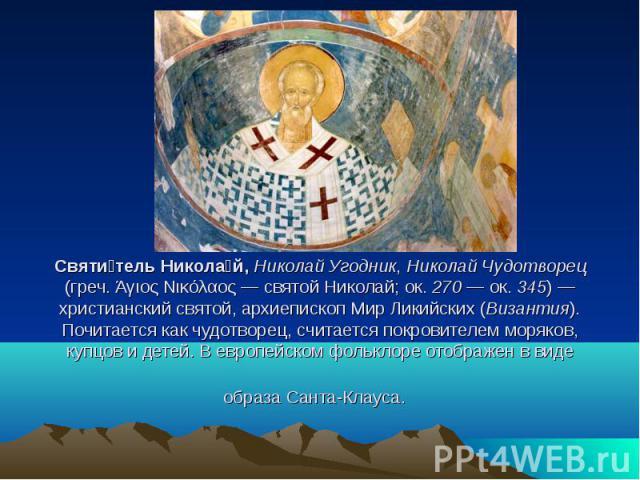 Святитель Николай, Николай Угодник, Николай Чудотворец (греч. Άγιος Νικόλαος — святой Николай; ок. 270 — ок. 345) — христианский святой, архиепископ Мир Ликийских (Византия). Почитается как чудотворец, считается покровителем моряков, купцов и детей.…