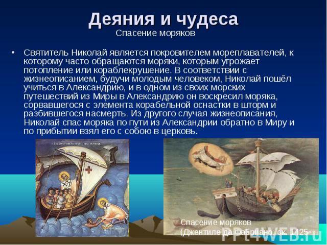Деяния и чудесаСпасение моряков Святитель Николай является покровителем мореплавателей, к которому часто обращаются моряки, которым угрожает потопление или кораблекрушение. В соответствии с жизнеописанием, будучи молодым человеком, Николай пошёл учи…