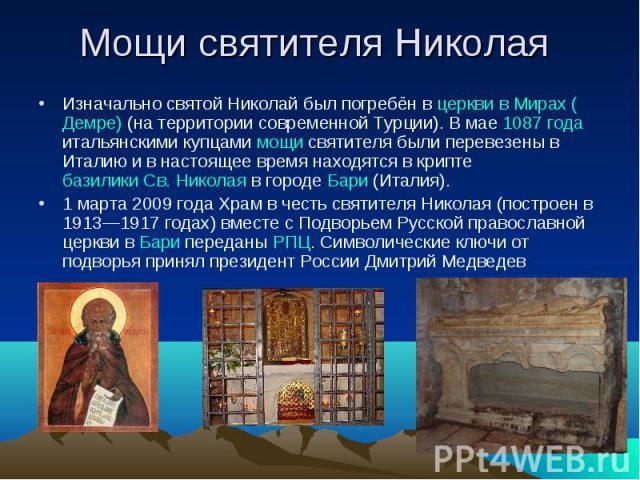 Мощи святителя Николая Изначально святой Николай был погребён в церкви в Мирах (Демре) (на территории современной Турции). В мае 1087 года итальянскими купцами мощи святителя были перевезены в Италию и в настоящее время находятся в крипте базилики С…