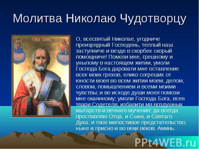 Молитва Николаю ЧудотворцуО, всесвятый Николае, угодниче преизрядный Господень, теплый наш заступниче и везде в скорбех скорый помощниче! Помози мне, грешному и унылому в настоящем житии, умоли Господа Бога даровати мне оставление всех моих грехов, …
