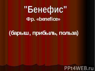 """Бенефис""Фр. «benefice»(барыш, прибыль, польза)"