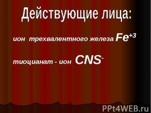 Действующие лица:ион трехвалентного железа Fe+3тиоцианат - ион CNS-