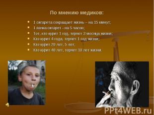 По мнению медиков:1 сигарета сокращает жизнь – на 15 минут;1 пачка сигарет - на