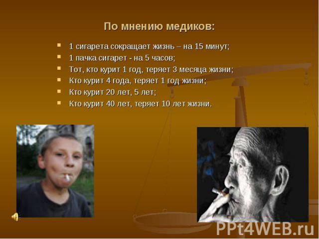 По мнению медиков:1 сигарета сокращает жизнь – на 15 минут;1 пачка сигарет - на 5 часов;Тот, кто курит 1 год, теряет 3 месяца жизни;Кто курит 4 года, теряет 1 год жизни;Кто курит 20 лет, 5 лет;Кто курит 40 лет, теряет 10 лет жизни.
