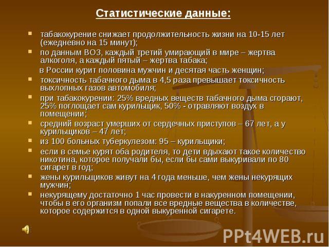 Статистические данные:табакокурение снижает продолжительность жизни на 10-15 лет (ежедневно на 15 минут);по данным ВОЗ, каждый третий умирающий в мире – жертва алкоголя, а каждый пятый – жертва табака; в России курит половина мужчин и десятая часть …