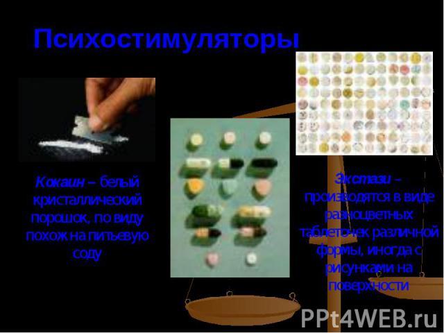 ПсихостимуляторыКокаин – белый кристаллический порошок, по виду похож на питьевую содуЭкстази – производятся в виде разноцветных таблеточек различной формы, иногда с рисунками на поверхности