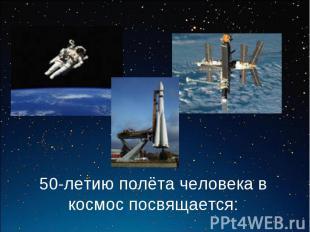 50-летию полёта человека в космос посвящается: