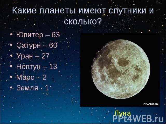 Какие планеты имеют спутники и сколько?Юпитер – 63Сатурн – 60Уран – 27Нептун – 13Марс – 2Земля - 1