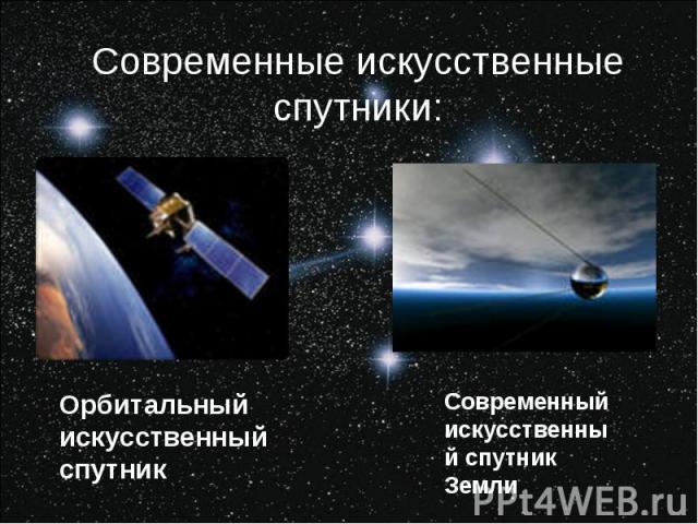 Современные искусственные спутники:Орбитальный искусственный спутникСовременный искусственный спутник Земли