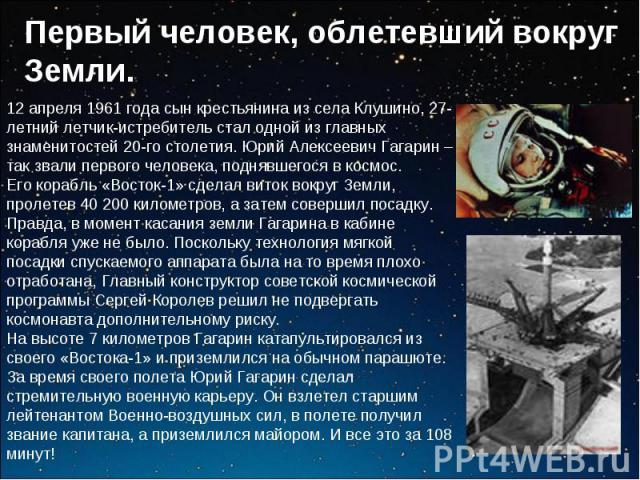 Первый человек, облетевший вокруг Земли.12 апреля 1961 года сын крестьянина из села Клушино, 27-летний летчик-истребитель стал одной из главных знаменитостей 20-го столетия. Юрий Алексеевич Гагарин – так звали первого человека, поднявшегося в космос…