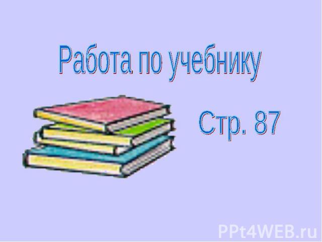 Работа по учебникуСтр. 87