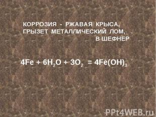 КОРРОЗИЯ - РЖАВАЯ КРЫСА,ГРЫЗЕТ МЕТАЛЛИЧЕСКИЙ ЛОМ,В ШЕФНЕР4Fe + 6H2O + 3O2 = 4Fe(