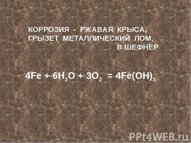 КОРРОЗИЯ - РЖАВАЯ КРЫСА,ГРЫЗЕТ МЕТАЛЛИЧЕСКИЙ ЛОМ,В ШЕФНЕР4Fe + 6H2O + 3O2 = 4Fe(OH)3