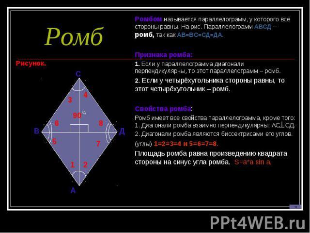 РомбРомбом называется параллелограмм, у которого все стороны равны. На рис. Параллелограмм АВСД – ромб, так как АВ=ВС=СД=ДА. Признака ромба:1. Если у параллелограмма диагонали перпендикулярны, то этот параллелограмм – ромб.2. Если у четырёхугольника…