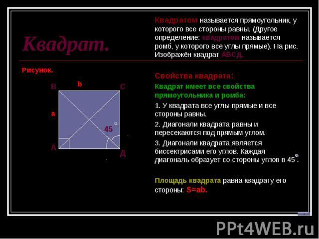 Квадрат.Квадратом называется прямоугольник, у которого все стороны равны. (Другое определение: квадратом называется ромб, у которого все углы прямые). На рис. Изображён квадрат АВСД. Свойства квадрата:Квадрат имеет все свойства прямоугольника и ромб…