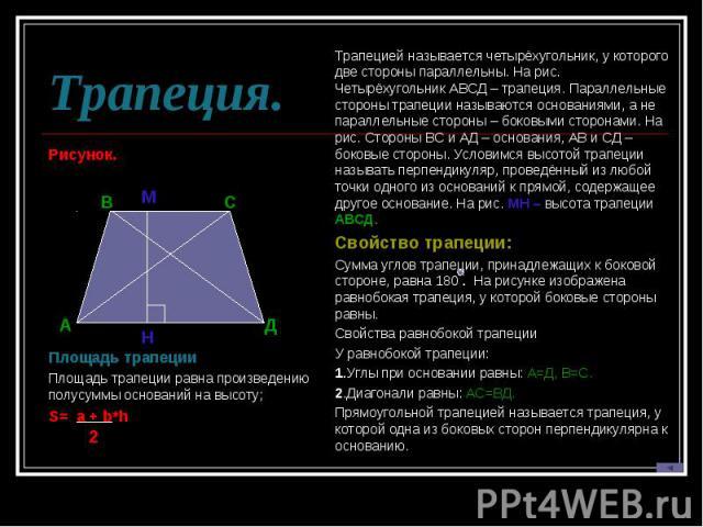 Трапеция.Рисунок. Площадь трапецииПлощадь трапеции равна произведению полусуммы оснований на высоту; S= a + b*h Трапецией называется четырёхугольник, у которого две стороны параллельны. На рис. Четырёхугольник АВСД – трапеция. Параллельные стороны т…
