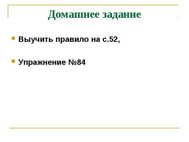 Домашнее заданиеВыучить правило на с.52, Упражнение №84