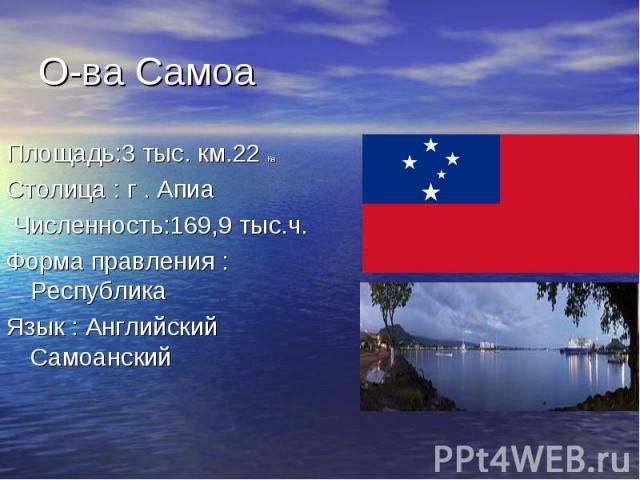 О-ва СамоаПлощадь:3 тыс. км.22 КвСтолица : г . Апиа Численность:169,9 тыс.ч.Форма правления : РеспубликаЯзык : Английский Самоанский