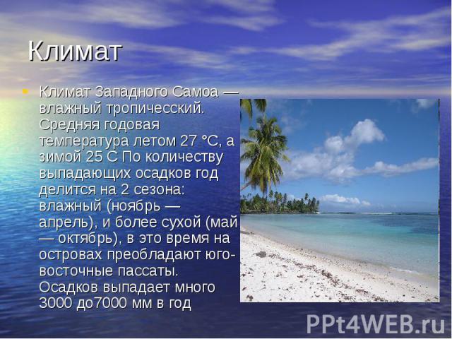 КлиматКлимат Западного Самоа— влажный тропичесский. Средняя годовая температура летом 27°C, а зимой 25 С По количеству выпадающих осадков год делится на 2 сезона: влажный (ноябрь — апрель), и более сухой (май — октябрь), в это время на островах пр…