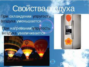 Свойства воздухаПри охлаждении упругость воздуха уменьшаетсяПри нагревании упруг